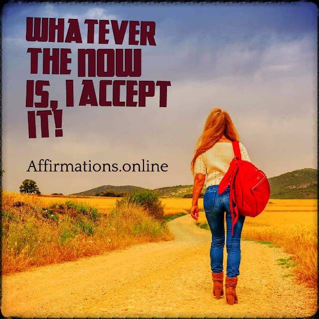 Positive affirmation from Affirmations.online - Whatever the now is, I accept it!