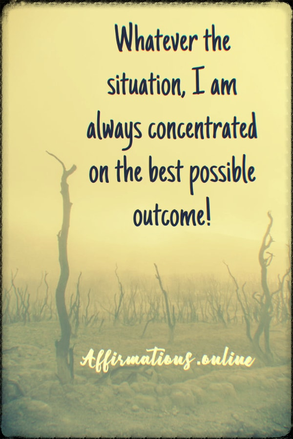 Positive affirmation from Affirmations.online - Whatever the situation, I am always concentrated on the best possible outcome!