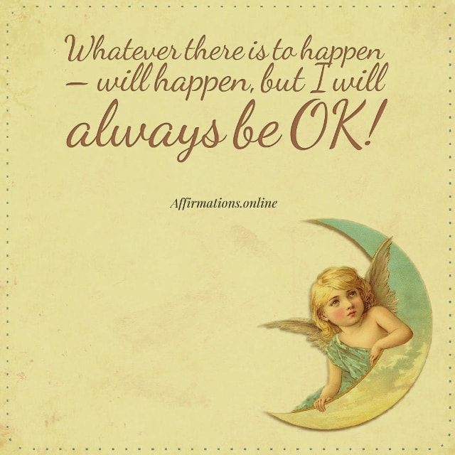 Image affirmation from Affirmations.online - Whatever there is to happen – will happen, but I will always be OK!
