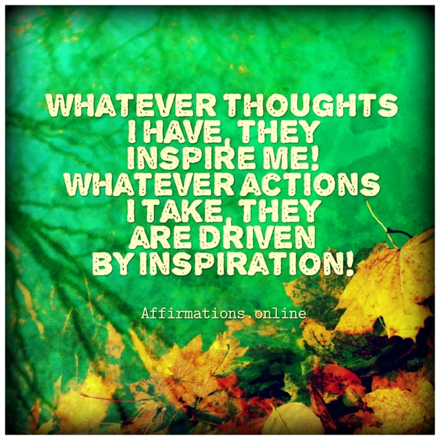 Positive affirmation from Affirmations.online - Whatever thoughts I have, they inspire me! Whatever actions I take, they are driven by inspiration!