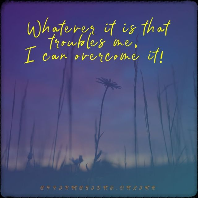 Positive affirmation from Affirmations.online - Whatever it is that troubles me, I can overcome it!