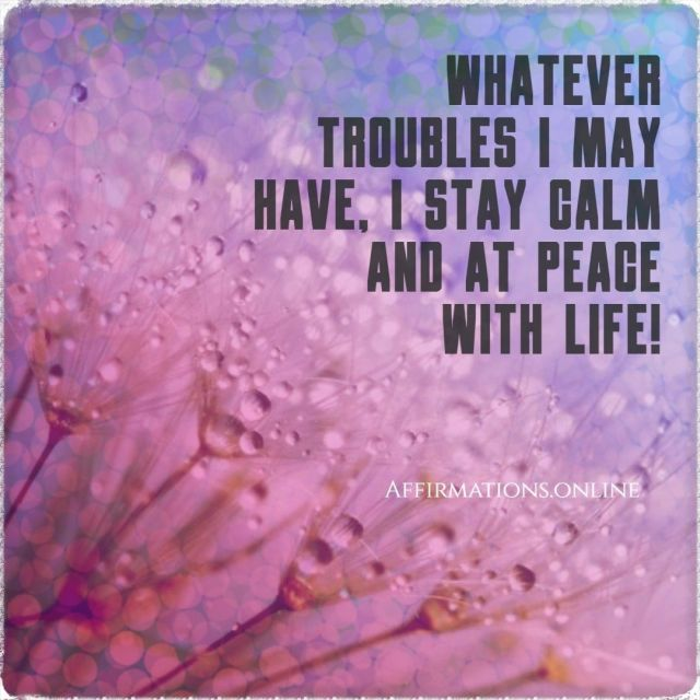 Positive affirmation from Affirmations.online - Whatever troubles I may have, I stay calm and at peace with life!
