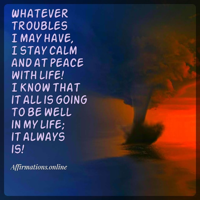 Positive affirmation from Affirmations.online - Whatever troubles I may have, I stay calm and at peace with life! I know that it all is going to be well in my life; it always is!