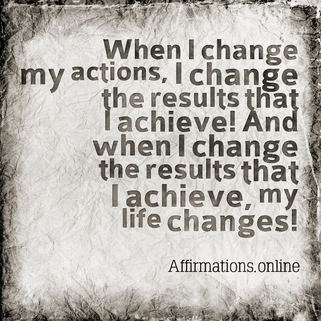 Positive affirmation from Affirmations.online - When I change my actions, I change the results that I achieve! And when I change the results that I achieve, my life changes!