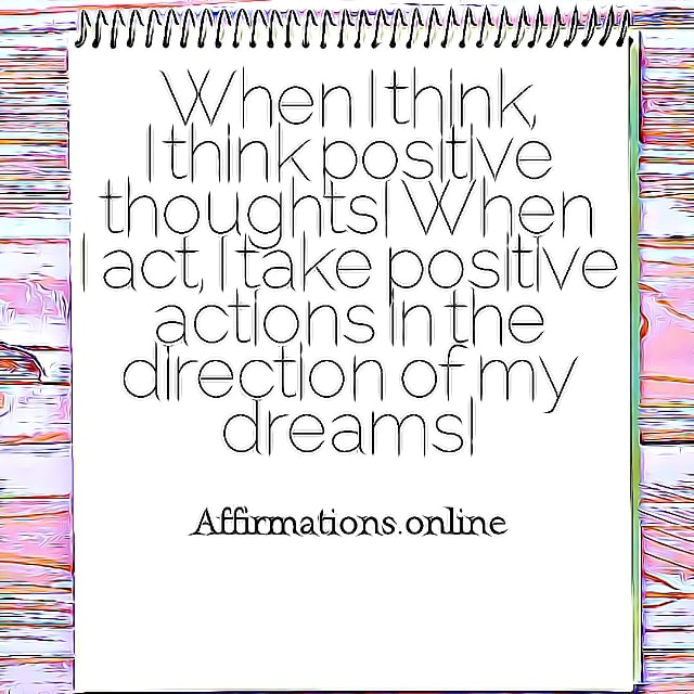 Positive affirmation from Affirmations.online - When I think, I think positive thoughts! When I act, I take positive actions in the direction of my dreams!