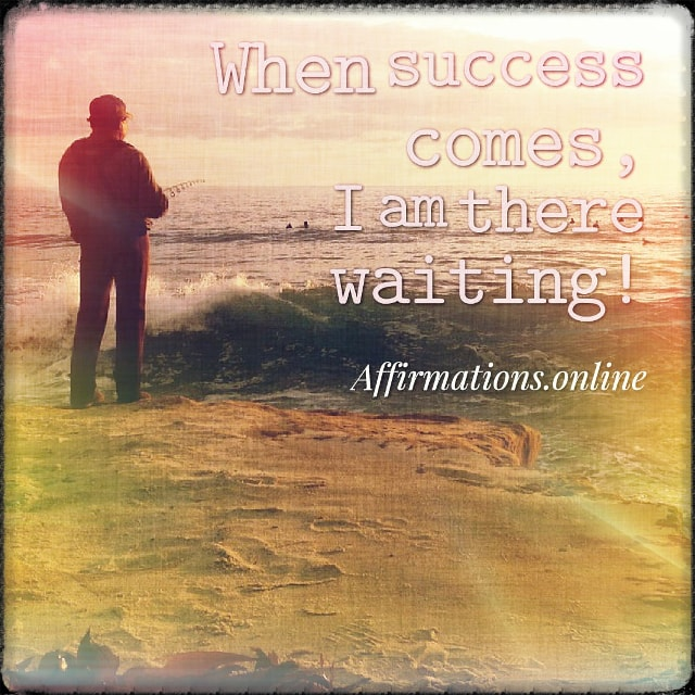 Positive affirmation from Affirmations.online - When success comes, I am there waiting!