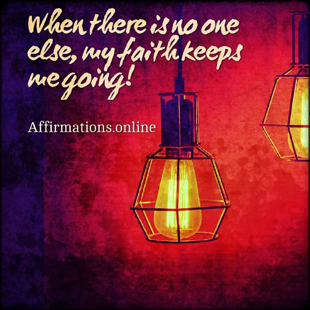 Positive affirmation from Affirmations.online - When there is no one else, my faith keeps me going!