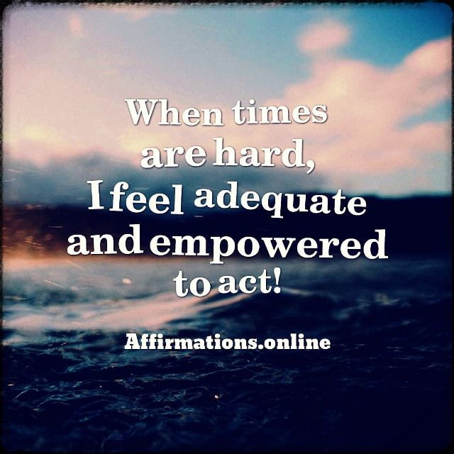 Positive affirmation from Affirmations.online - When times are hard, I feel adequate and empowered to act!