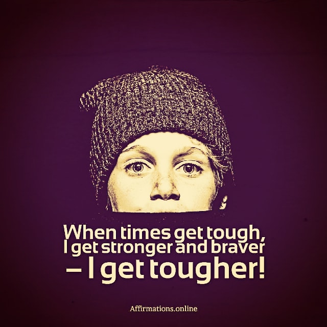 Positive affirmation from Affirmations.online - When times get tough, I get stronger and braver – I get tougher!
