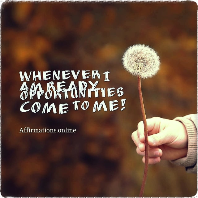 Positive affirmation from Affirmations.online - Whenever I am ready, opportunities come to me!