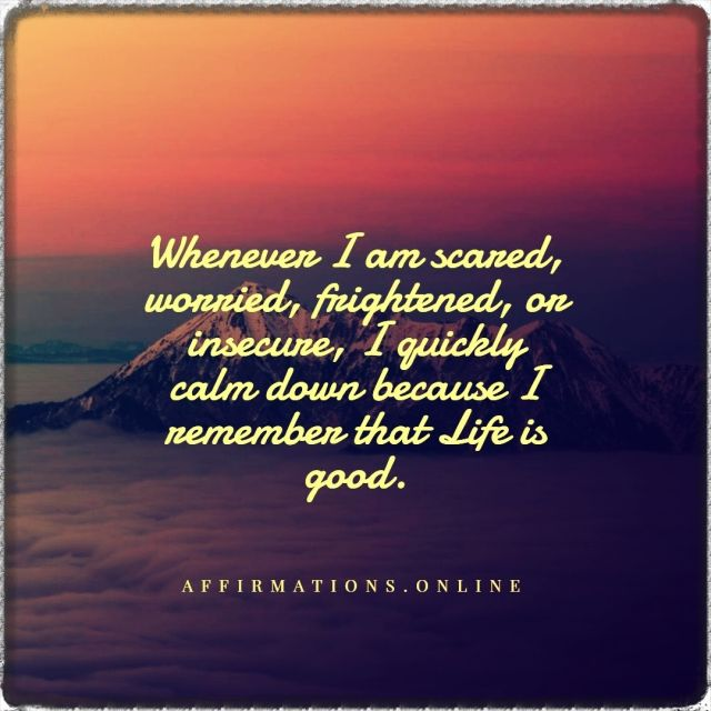 Positive affirmation from Affirmations.online - Whenever I am scared, worried, frightened, or insecure, I quickly calm down because I remember that Life is good.