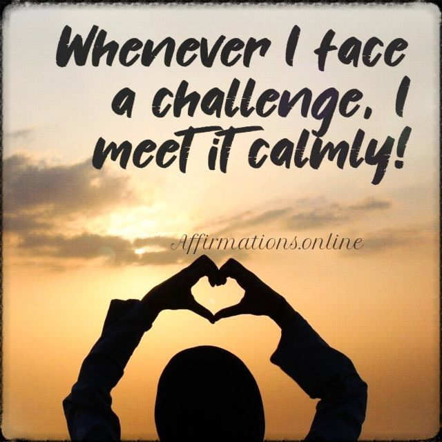 Positive affirmation from Affirmations.online - Whenever I face a challenge, I meet it calmly!