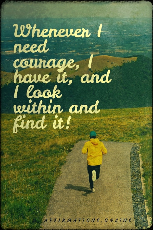 Positive affirmation from Affirmations.online - Whenever I need courage, I have it, and I look within and find it!