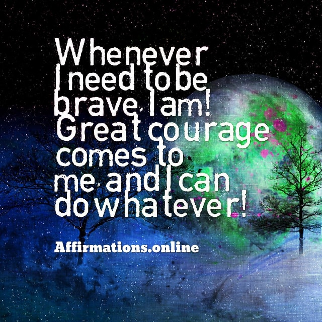 Positive affirmation from Affirmations.online - Whenever I need to be brave, I am! Great courage comes to me, and I can do whatever!
