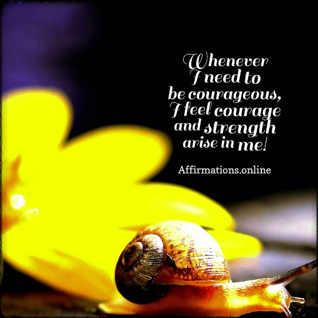 Positive affirmation from Affirmations.online - Whenever I need to be courageous, I feel courage and strength arise in me!