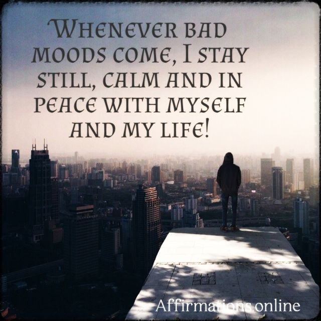 Positive affirmation from Affirmations.online - Whenever bad moods come, I stay still, calm and in peace with myself and my life!
