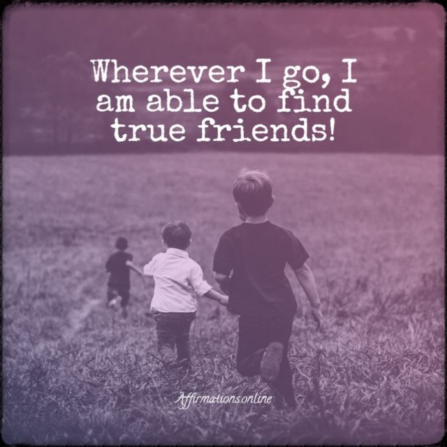 Positive affirmation from Affirmations.online - Wherever I go, I am able to find true friends!