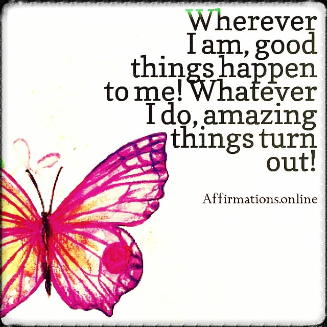 Positive affirmation from Affirmations.online - Wherever I am, good things happen to me! Whatever I do, amazing things turn out!