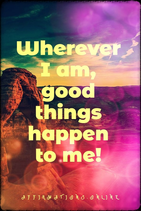 Positive affirmation from Affirmations.online - Wherever I am, good things happen to me!