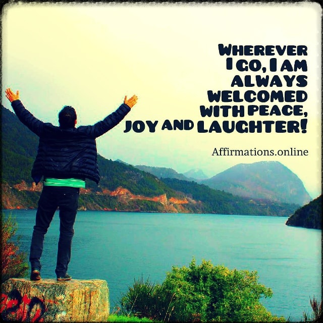 Positive affirmation from Affirmations.online - Wherever I go, I am always welcomed with peace, joy and laughter!