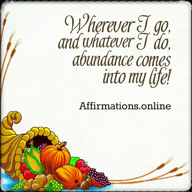 Positive affirmation from Affirmations.online - Wherever I go, and whatever I do, abundance comes into my life!