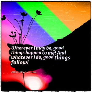 Positive affirmation from Affirmations.online - Wherever I may be, good things happen to me! And whatever I do, good things follow!
