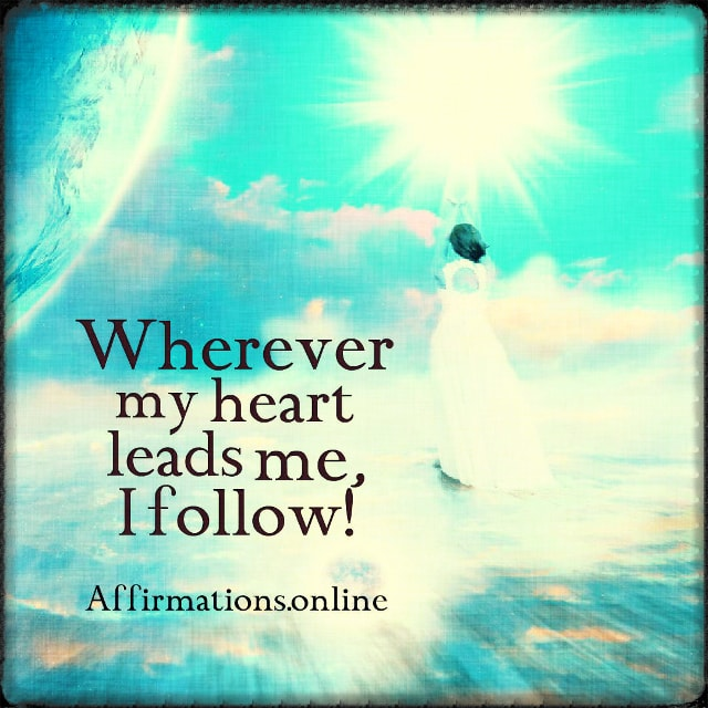 Positive affirmation from Affirmations.online - Wherever my heart leads me, I follow!