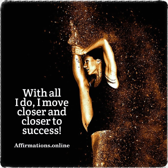 Positive affirmation from Affirmations.online - With all I do, I move closer and closer to success!