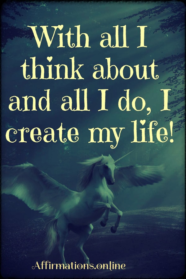 Positive affirmation from Affirmations.online - With all I think about and all I do, I create my life!
