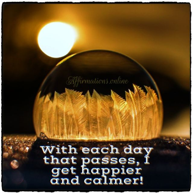 Positive affirmation from Affirmations.online - With each day that passes, I get happier and calmer!