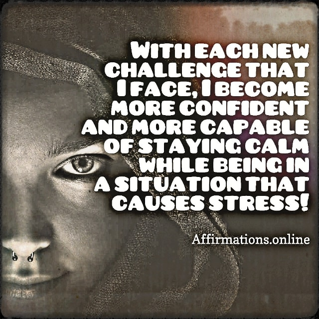 Positive affirmation from Affirmations.online - With each new challenge that I face, I become more confident and more capable of staying calm while being in a situation that causes stress!