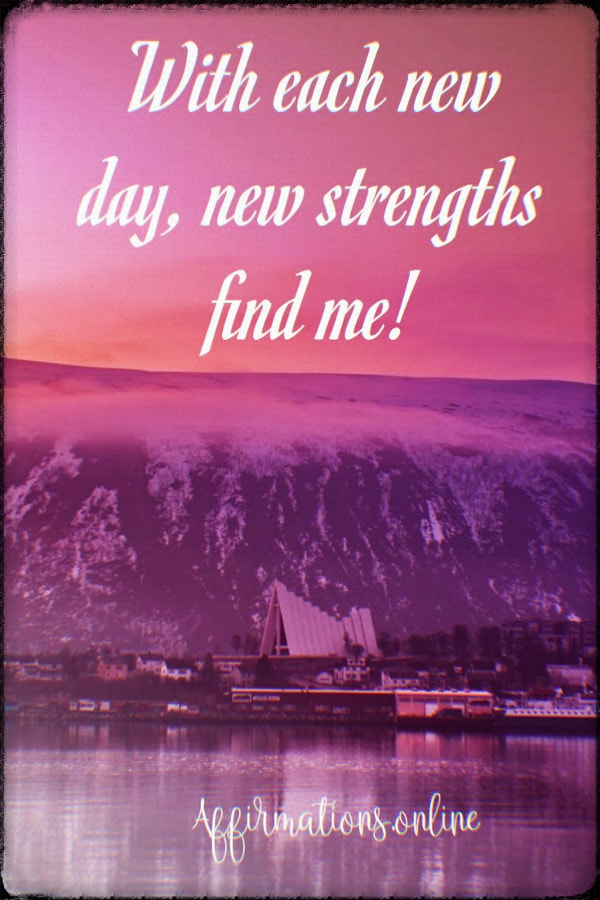 Positive affirmation from Affirmations.online - With each new day, new strengths find me!