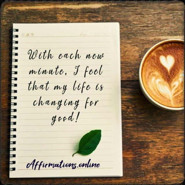 Positive affirmation from Affirmations.online - With each new minute, I feel that my life is changing for good!