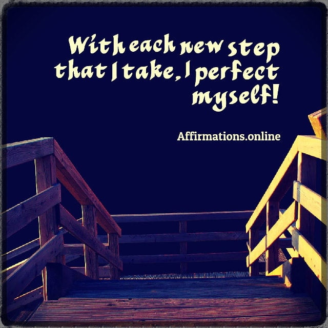 Positive affirmation from Affirmations.online - With each new step that I take, I perfect myself!
