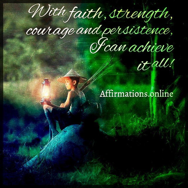 Positive affirmation from Affirmations.online - With faith, strength, courage and persistence, I can achieve it all!