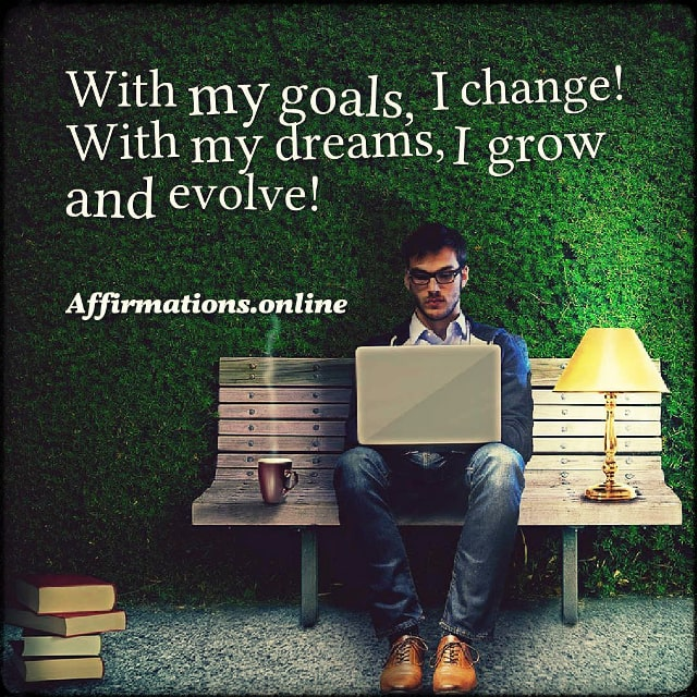With my goals, I change! With my dreams, I grow and evolve!