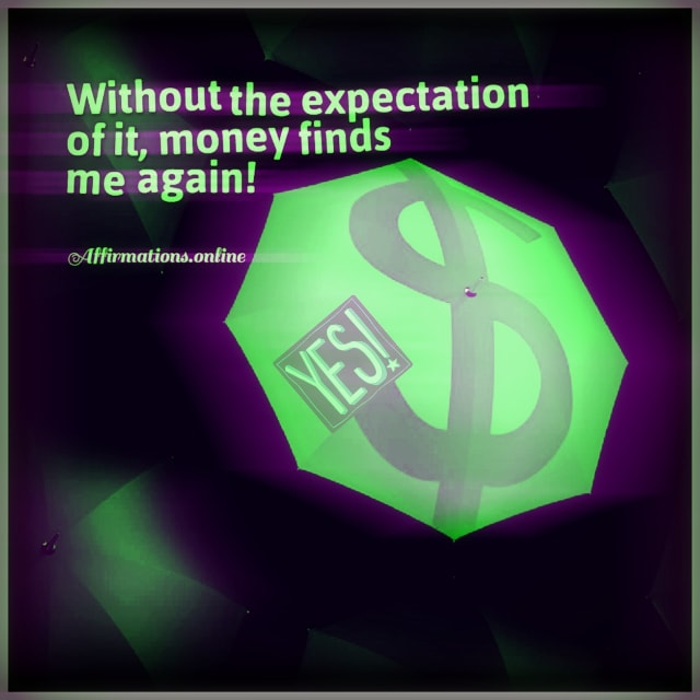 Positive affirmation from Affirmations.online - Without the expectation of it, money finds me again!