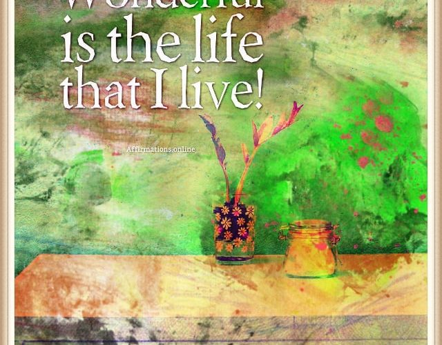 Positive affirmation from Affirmations.online - Wonderful is the life that I live!