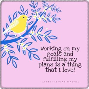 Positive affirmation from Affirmations.online - Working on my goals and fulfilling my plans is a thing that I love!