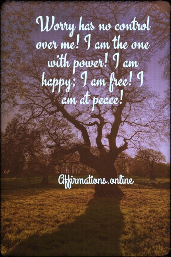 Positive affirmation from Affirmations.online - Worry has no control over me! I am the one with power! I am happy; I am free! I am at peace!