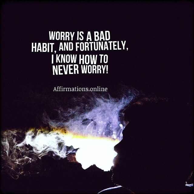 Positive affirmation from Affirmations.online - Worry is a bad habit, and fortunately, I know how to never worry!