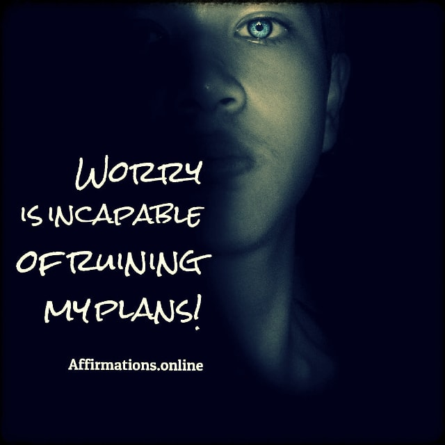 Positive affirmation from Affirmations.online - Worry is incapable of ruining my plans!