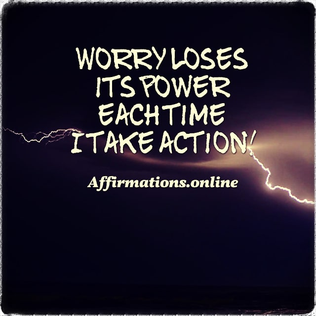 Positive affirmation from Affirmations.online - Worry loses its power each time I take action!