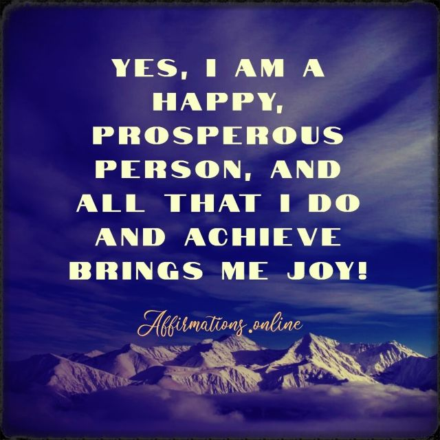 Positive Affirmation from Affirmations.online - Yes, I am a happy, prosperous person, and all that I do and achieve brings me joy!