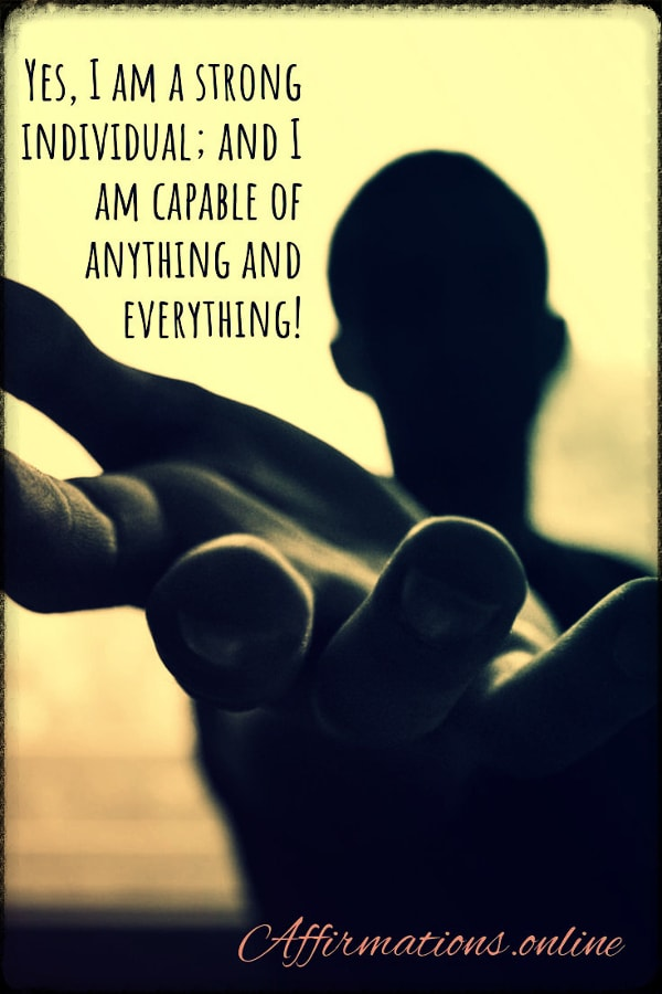 Positive affirmation from Affirmations.online - Yes, I am a strong individual; and I am capable of anything and everything!