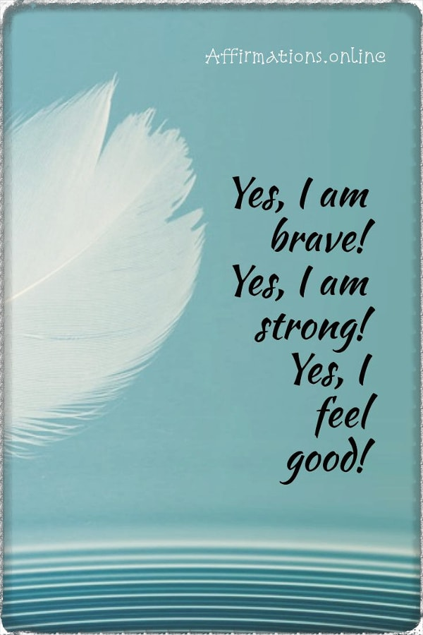 Positive affirmation from Affirmations.online - Yes, I am brave! Yes, I am strong! Yes, I feel good!