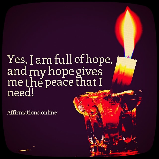 Positive affirmation from Affirmations.online - Yes, I am full of hope, and my hope gives me the peace that I need!