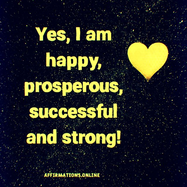 Positive affirmation from Affirmations.online - Yes, I am happy, prosperous, successful and strong!