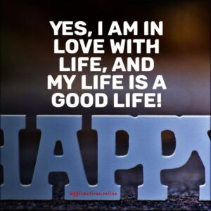 Positive Affirmation from Affirmations.online - Yes, I am in love with life, and my life is a good life!
