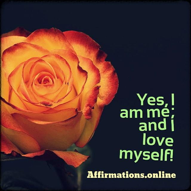Positive affirmation from Affirmations.online - Yes, I am me; and I love myself!